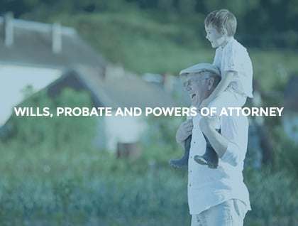 Will, probate and Powers of Attorney